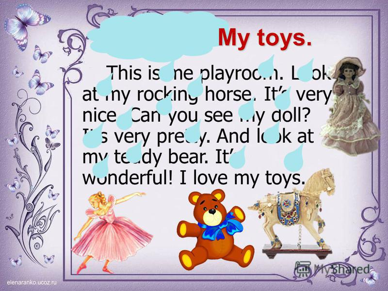 This is me playroom. Look at my rocking horse. Its very nice. Can you see my doll? Its very pretty. And look at my teddy bear. Its wonderful! I love my toys. My toys.