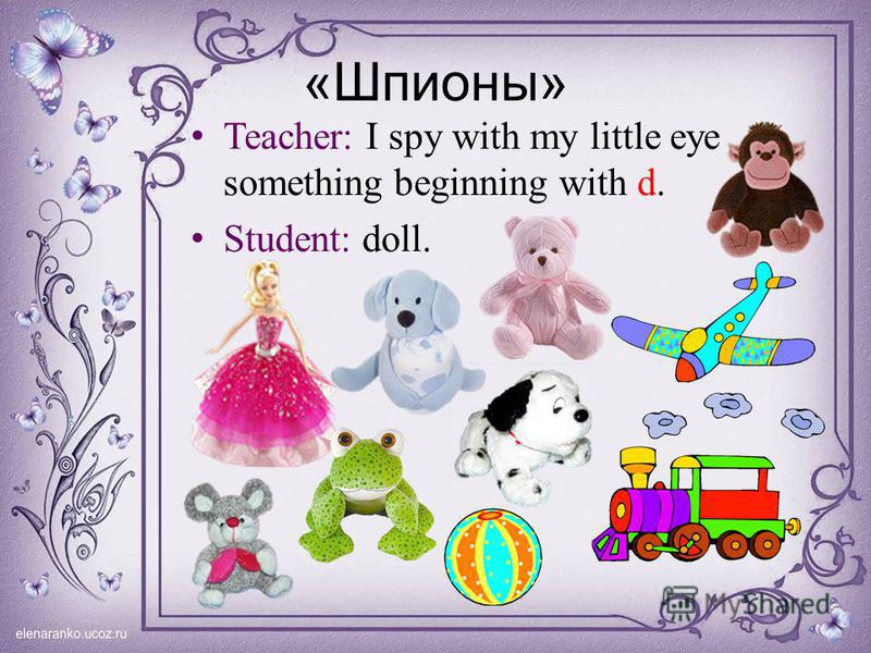 «Шпионы» Teacher: I spy with my little eye something beginning with d. Student: doll.