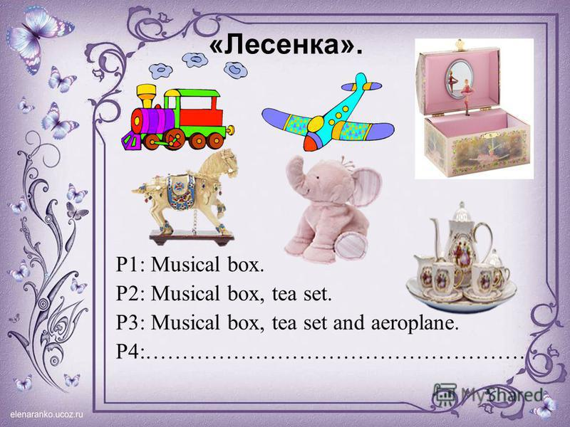 «Лесенка». P1: Musical box. P2: Musical box, tea set. P3: Musical box, tea set and aeroplane. P4:…………………………………………….
