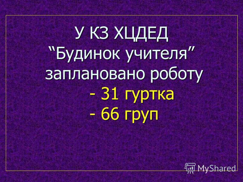 У КЗ ХЦДЕД Будинок учителя заплановано роботу - 31 гуртка - 66 груп