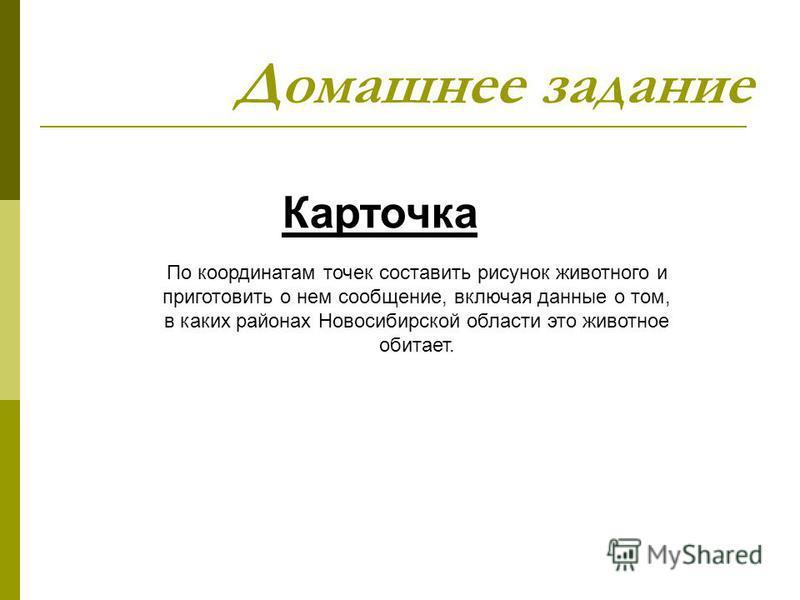 Домашнее задание Карточка По координатам точек составить рисунок животного и приготовить о нем сообщение, включая данные о том, в каких районах Новосибирской области это животное обитает.