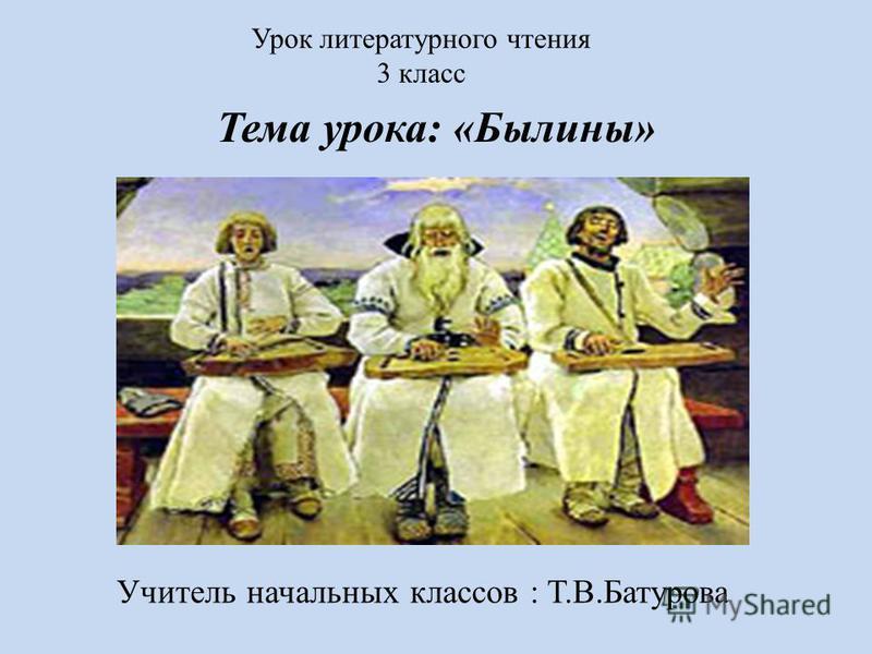Урок литературного чтения 3 класс Тема урока: «Былины» Учитель начальных классов : Т.В.Батурова