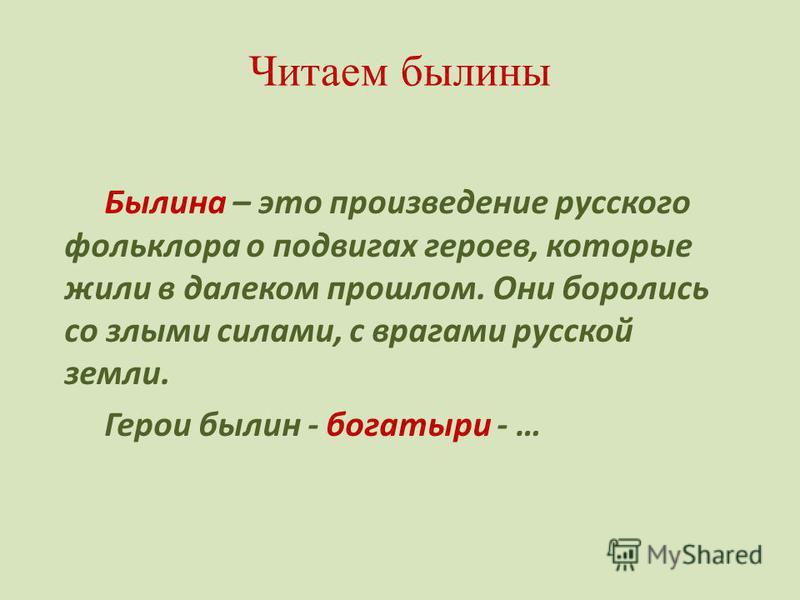 Читаем былины Былина – это произведение русского фольклора о подвигах героев, которые жили в далеком прошлом. Они боролись со злыми силами, с врагами русской земли. Герои былин - богатыри - …