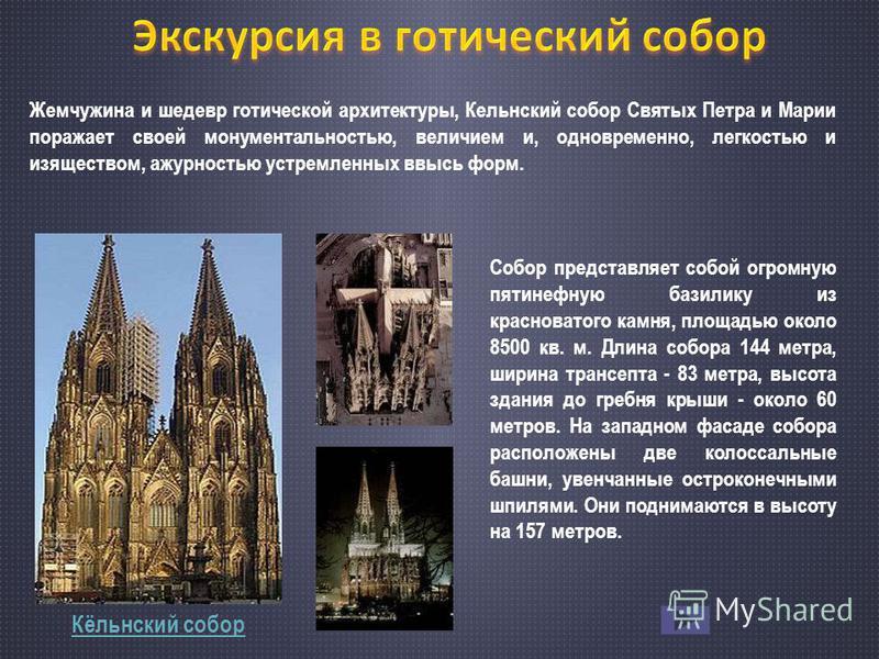 Кёльнский собор Жемчужина и шедевр готической архитектуры, Кельнский собор Святых Петра и Марии поражает своей монументальностью, величием и, одновременно, легкостью и изяществом, ажурностью устремленных ввысь форм. Собор представляет собой огромную