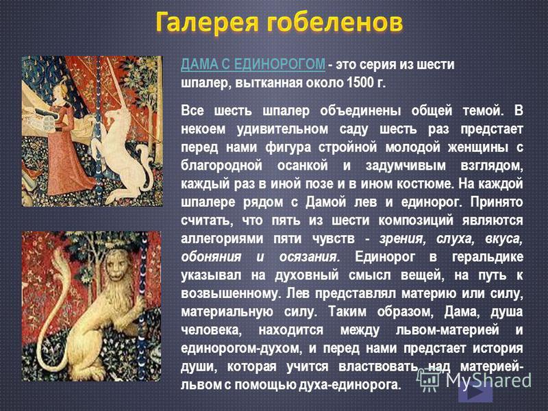 ДАМА С ЕДИНОРОГОМДАМА С ЕДИНОРОГОМ - это серия из шести шпалер, вытканная около 1500 г. Все шесть шпалер объединены общей темой. В некоем удивительном саду шесть раз предстает перед нами фигура стройной молодой женщины с благородной осанкой и задумчи
