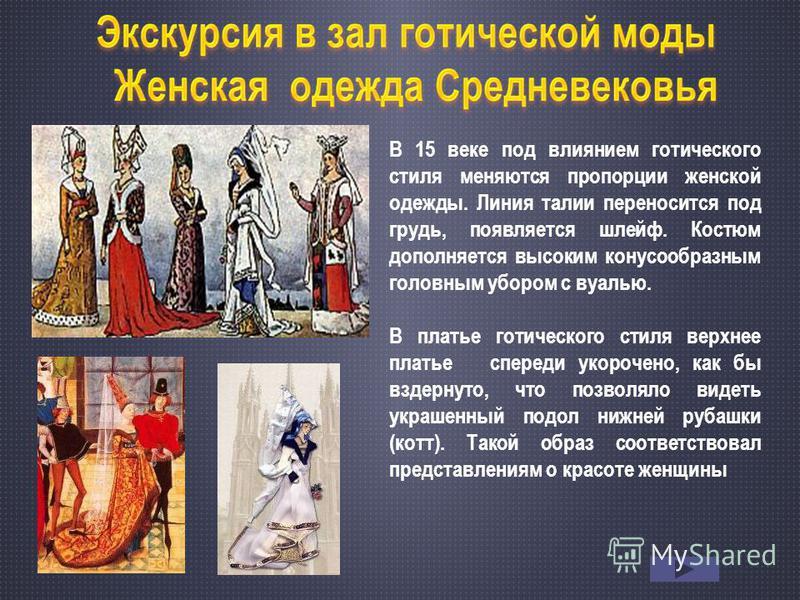 В 15 веке под влиянием готического стиля меняются пропорции женской одежды. Линия талии переносится под грудь, появляется шлейф. Костюм дополняется высоким конусообразным головным убором с вуалью. В платье готического стиля верхнее платье спереди уко