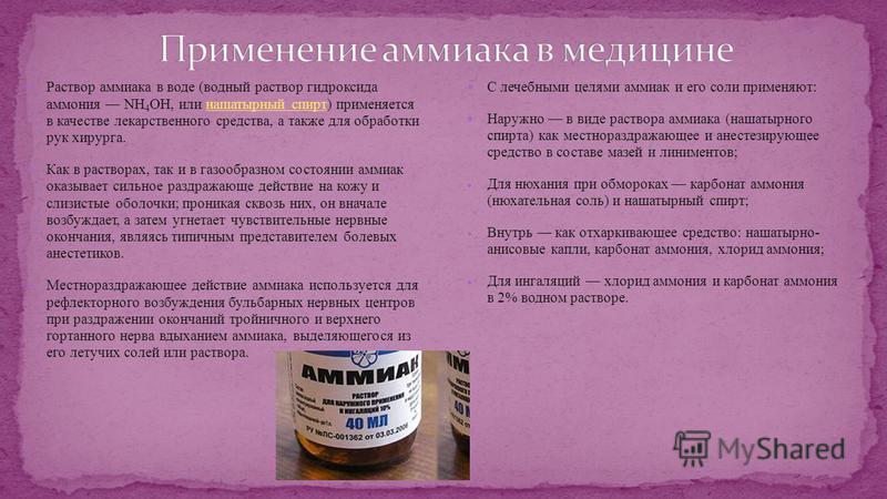 Раствор аммиака в воде (водный раствор гидроксида аммония NH 4 OH, или нашатырный спирт) применяется в качестве лекарственного средства, а также для обработки рук хирурга.нашатырный спирт Как в растворах, так и в газообразном состоянии аммиак оказыва