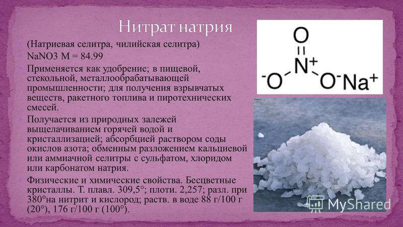 (Натриевая селитра, чилийская селитра) NaNO3 М = 84.99 Применяется как удобрение; в пищевой, стекольной, металлообрабатывающей промышленности; для получения взрывчатых веществ, ракетного топлива и пиротехнических смесей. Получается из природных залеж