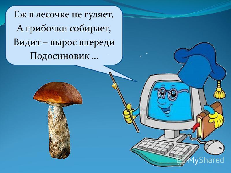Еж в лесочке не гуляет, А грибочки собирает, Видит – вырос впереди Подосиновик …