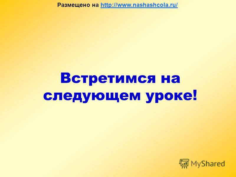 Встретимся на следующем уроке! Размещено на http://www.nashashcola.ru/http://www.nashashcola.ru/