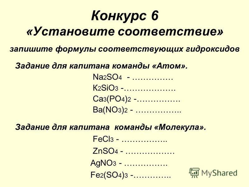 Конкурс 6 «Установите соответствие» запишите формулы соответствующих гидроксидов Задание для капитана команды «Атом». Nа 2 SO 4 - …………… К 2 SiO 3 -………………. Ca 3 (PO 4 ) 2 -……………. Ва(NO 3 ) 2 - …………….. Задание для капитана команды «Молекула». FеСl 3 -
