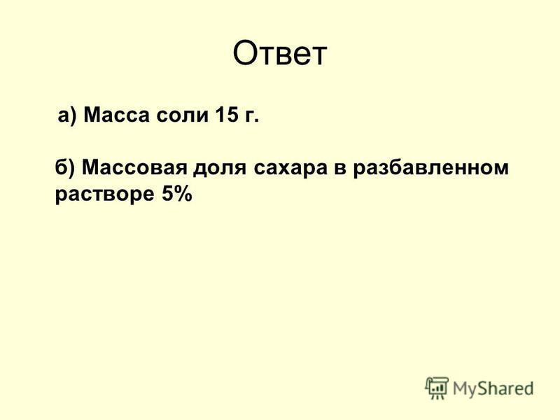 Ответ а) Масса соли 15 г. б) Массовая доля сахара в разбавленном растворе 5%