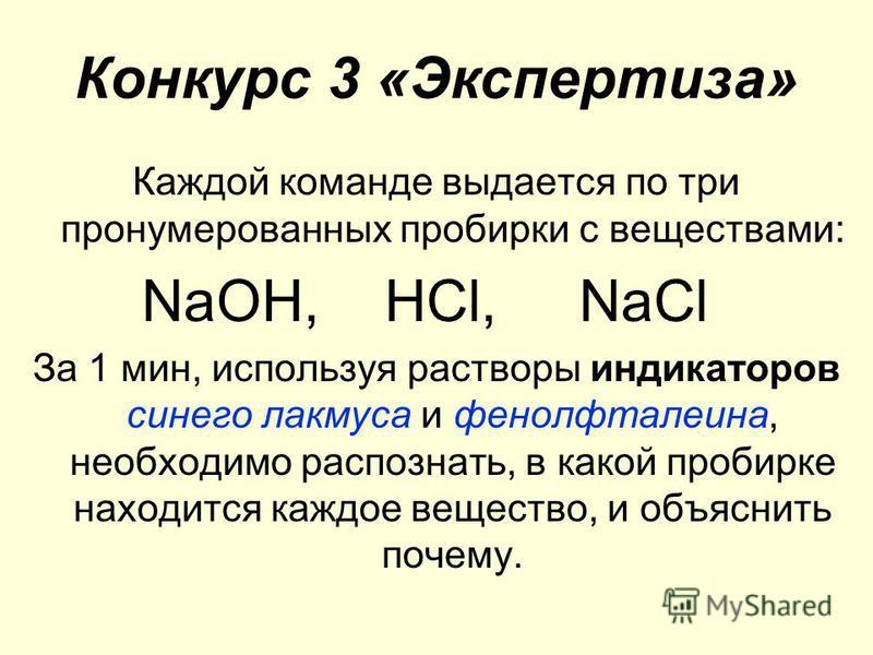 Конкурс 3 «Экспертиза» Каждой команде выдается по три пронумерованных пробирки с веществами: NаОН, НСl, NаСl За 1 мин, используя растворы индикаторов синего лакмуса и фенолфталеина, необходимо распознать, в какой пробирке находится каждое вещество, и