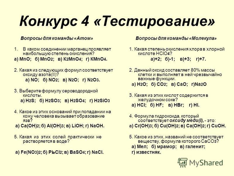 Конкурс 4 «Тестирование» Вопросы для команды «Атом» 1. В каком соединении марганец проявляет наибольшую степень окисления? а) МnО; б) МnO 2 ; в) К 2 МnО 4 ; г) КМnО 4. 2. Какая из следующих формул соответствует оксиду азота(II)? а) NO; б) NO 2 ; в) N