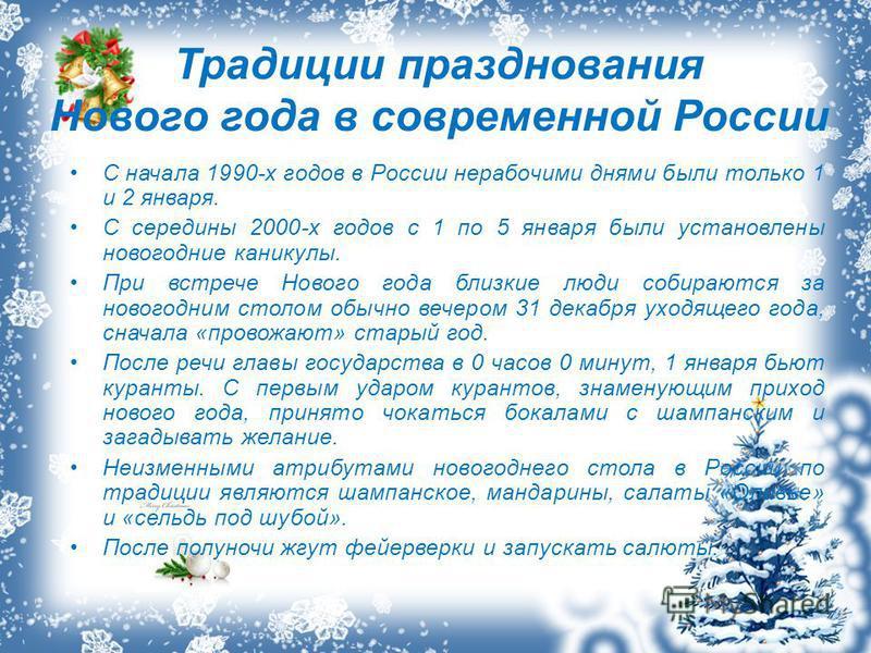 Традиции празднования Нового года в современной России С начала 1990-х годов в России нерабочими днями были только 1 и 2 января. С середины 2000-х годов с 1 по 5 января были установлены новогодние каникулы. При встрече Нового года близкие люди собира