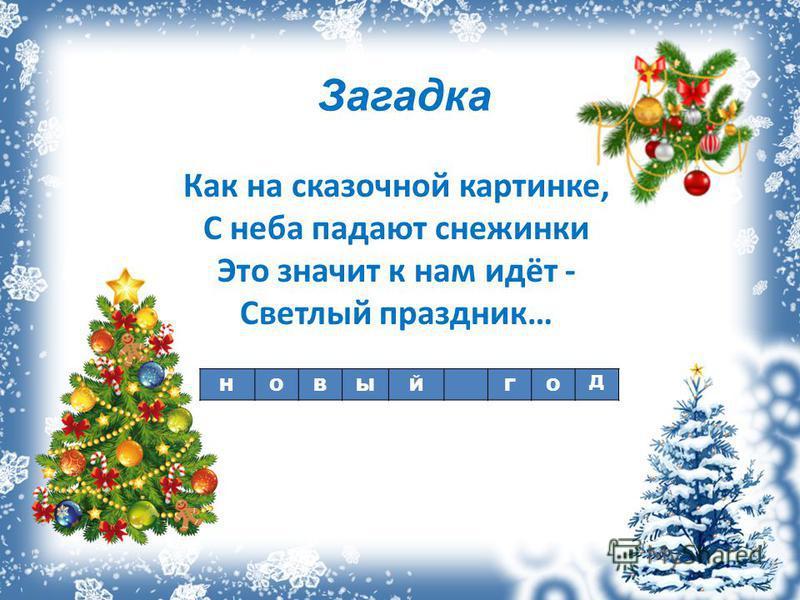 Как на сказочной картинке, С неба падают снежинки Это значит к нам идёт - Светлый праздник… НОВЫЙГО Д Загадка