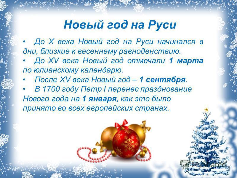 Новый год на Руси До X века Новый год на Руси начинался в дни, близкие к весеннему равноденствию. До XV века Новый год отмечали 1 марта по юлианскому календарю. После XV века Новый год – 1 сентября. В 1700 году Петр I перенес празднование Нового года