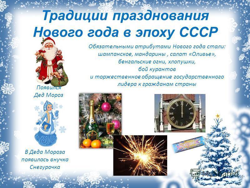 Традиции празднования Нового года в эпоху СССР В Деда Мороза появилась внучка Снегурочка Обязательными атрибутами Нового года стали: шампанское, мандарины, салат «Оливье», бенгальские огни, хлопушки, бой курантов и торжественное обращение государстве