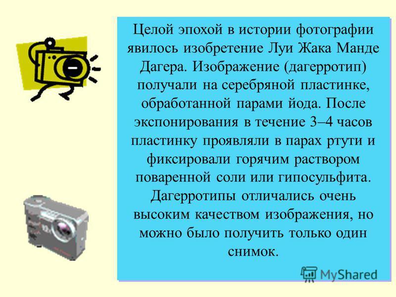Целой эпохой в истории фотографии явилось изобретение Луи Жака Манде Дагера. Изображение (дагерротип) получали на серебряной пластинке, обработанной парами йода. После экспонирования в течение 3–4 часов пластинку проявляли в парах ртути и фиксировали