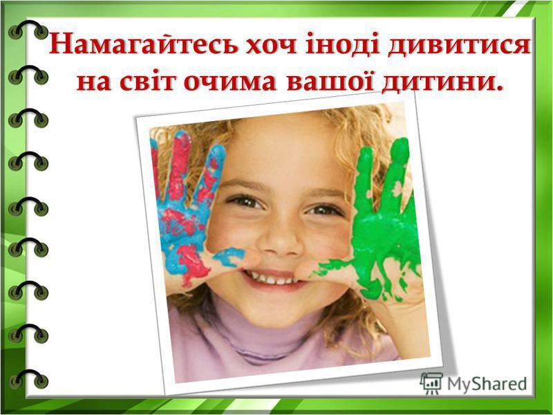 Намагайтесь хоч іноді дивитися на світ очима вашої дитини.