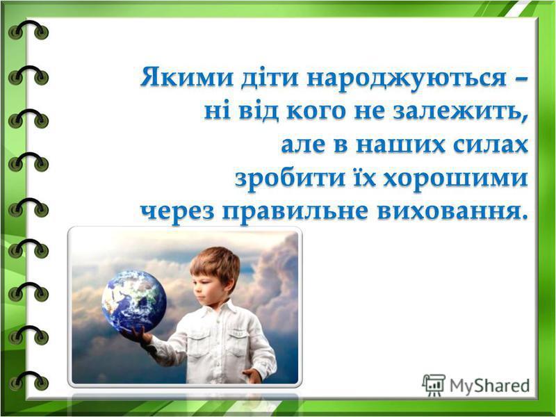 Якими діти народжуються – ні від кого не залежить, але в наших силах зробити їх хорошими через правильне виховання.