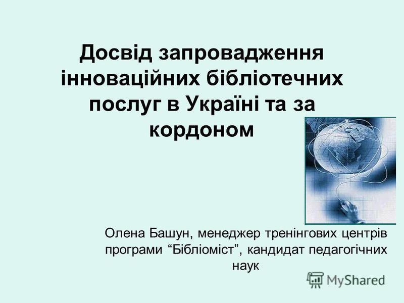 Досвід запровадження інноваційних бібліотечних послуг в Україні та за кордоном Олена Башун, менеджер тренінгових центрів програми Бібліоміст, кандидат педагогічних наук