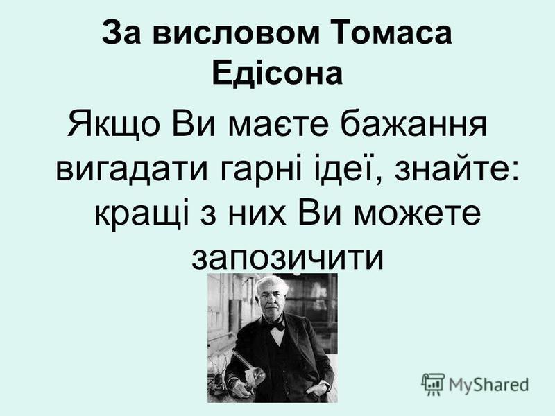 За висловом Томаса Едісона Якщо Ви маєте бажання вигадати гарні ідеї, знайте: кращі з них Ви можете запозичити