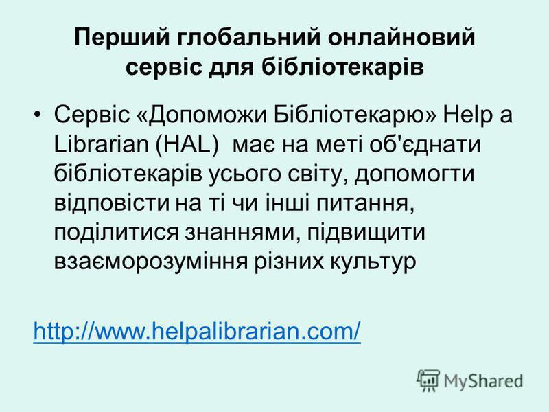 Перший глобальний онлайновий сервіс для бібліотекарів Сервіс «Допоможи Бібліотекарю» Help a Librarian (HAL) має на меті об'єднати бібліотекарів усього світу, допомогти відповісти на ті чи інші питання, поділитися знаннями, підвищити взаєморозуміння р