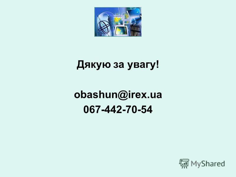 Дякую за увагу! obashun@irex.ua 067-442-70-54