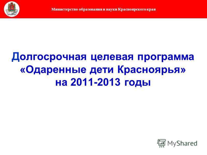 Министерство образования и науки Красноярского края Д олгосрочная целевая программа «Одаренные дети Красноярья» на 2011-2013 годы