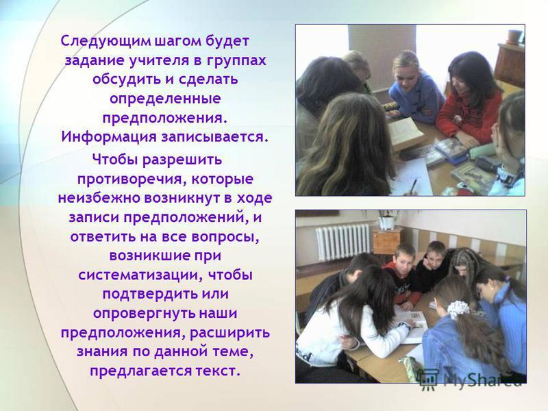 Следующим шагом будет задание учителя в группах обсудить и сделать определенные предположения. Информация записывается. Чтобы разрешить противоречия, которые неизбежно возникнут в ходе записи предположений, и ответить на все вопросы, возникшие при си