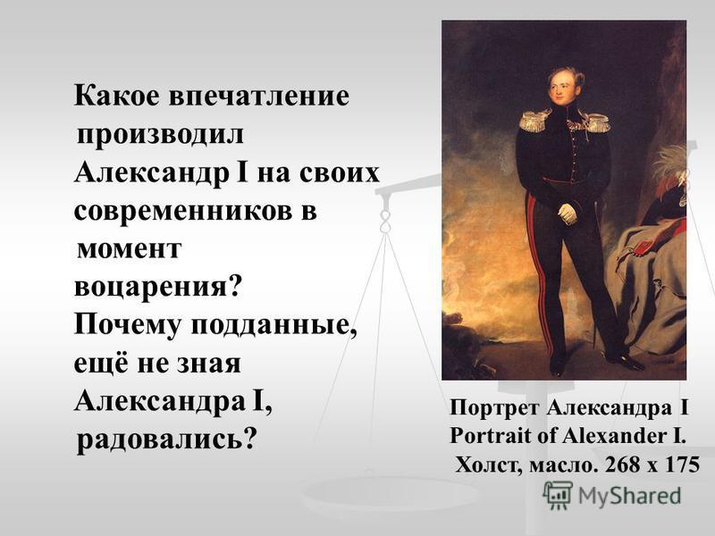 Портрет Александра I Portrait of Alexander I. Холст, масло. 268 х 175 Какое впечатление производил Александр I на своих современников в момент воцарения? Почему подданные, ещё не зная Александра I, радовались?