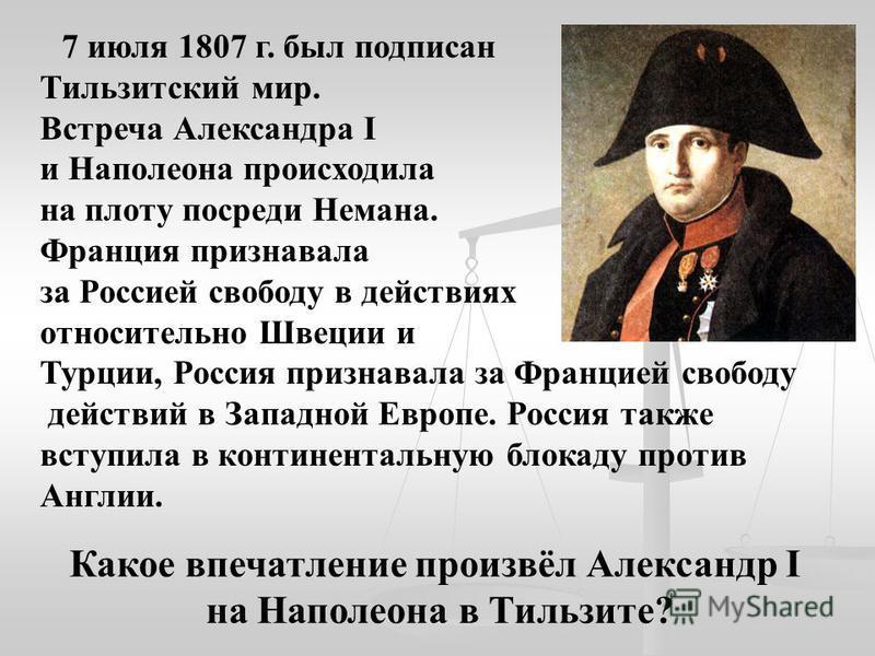 7 июля 1807 г. был подписан Тильзитский мир. Встреча Александра I и Наполеона происходила на плоту посреди Немана. Франция признавала за Россией свободу в действиях относительно Швеции и Турции, Россия признавала за Францией свободу действий в Западн