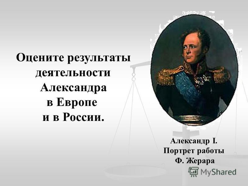 Александр I. Портрет работы Ф. Жерара Оцените результаты деятельности Александра в Европе и в России.