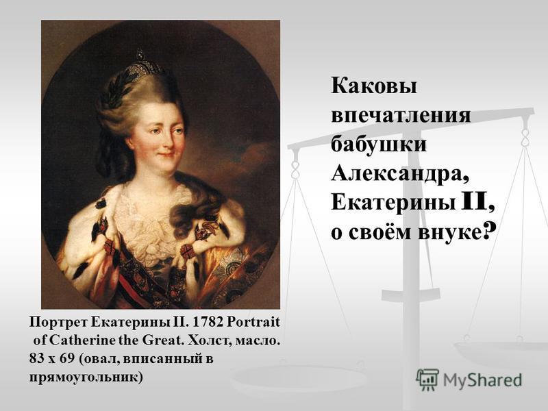 Портрет Екатерины II. 1782 Portrait of Catherine the Great. Холст, масло. 83 x 69 (овал, вписанный в прямоугольник) Каковы впечатления бабушки Александра, Екатерины II, о своём внуке ?