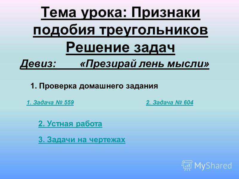 Тема урока: Признаки подобия треугольников Решение задач 1. Проверка домашнего задания Девиз: «Презирай лень мысли» 1. Задача 5592. Задача 604 2. Устная работа 3. Задачи на чертежах