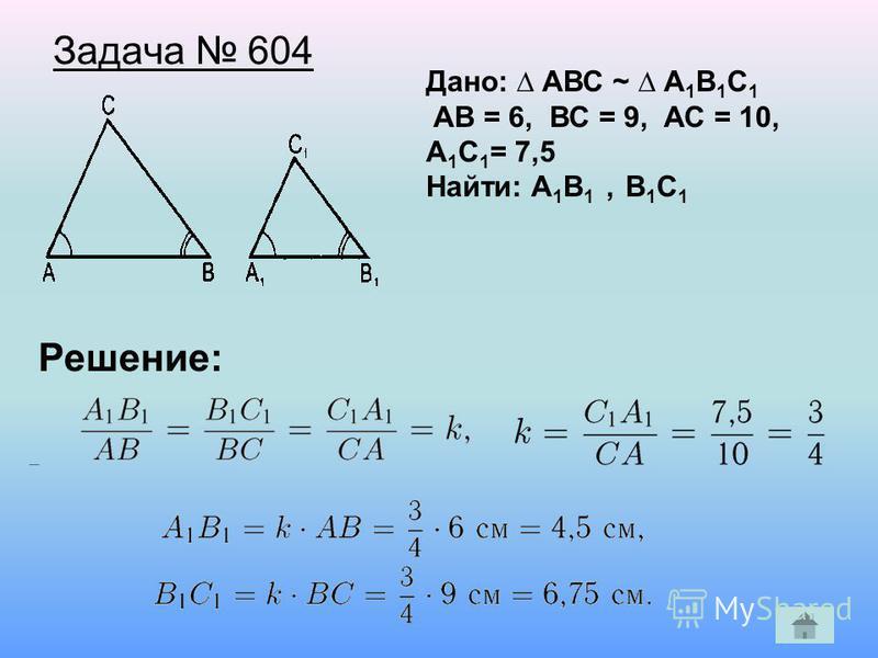 Задача 604 Дано: АВС ~ А 1 В 1 С 1 AВ = 6, ВС = 9, АС = 10, А 1 С 1 = 7,5 Найти: А 1 В 1, В 1 С 1 Решение: