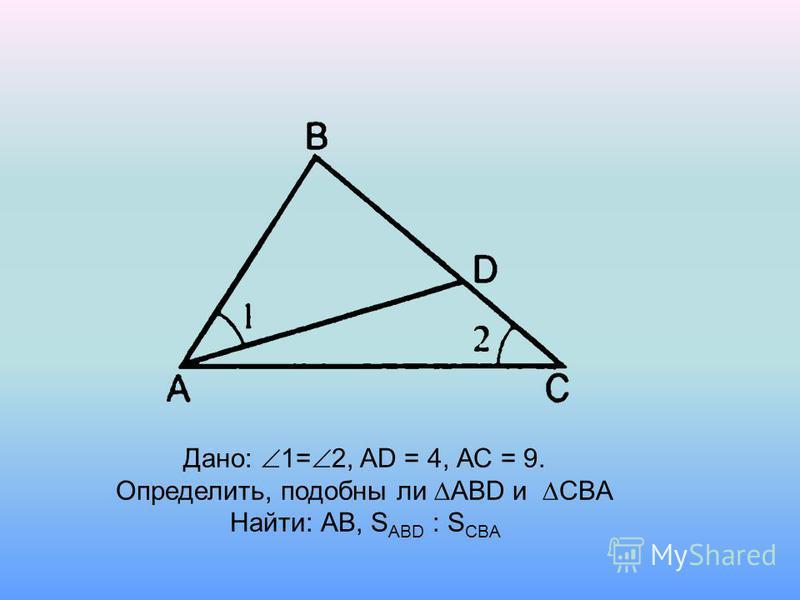 Дано: 1= 2, AD = 4, АС = 9. Определить, подобны ли АВD и CBA Найти: АВ, S ABD : S CBA