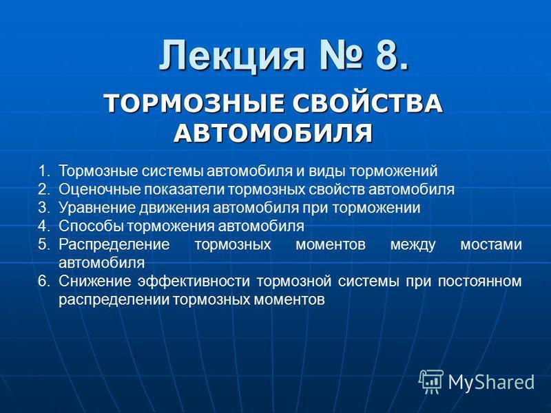 Лекция 8. ТОРМОЗНЫЕ СВОЙСТВА АВТОМОБИЛЯ 1. Тормозные системы автомобиля и виды торможений 2. Оценочные показатели тормозных свойств автомобиля 3. Уравнение движения автомобиля при торможении 4. Способы торможения автомобиля 5. Распределение тормозных