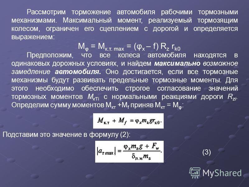 Рассмотрим торможение автомобиля рабочими тормозными механизмами. Максимальный момент, реализуемый тормозящим колесом, ограничен его сцеплением с дорогой и определяется выражением: М φ = М к.т. max = (φ x – f) R z r k0 Предположим, что все колеса авт