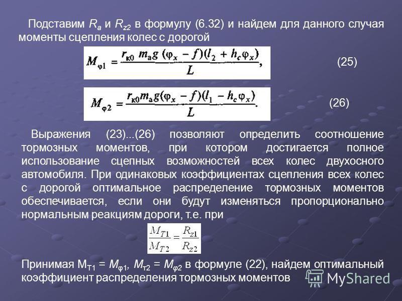 Подставим R a и R z2 в формулу (6.32) и найдем для данного случая моменты сцепления колес с дорогой (25) (26) Выражения (23)...(26) позволяют определить соотношение тормозных моментов, при котором достигается полное использование сцепных возможностей