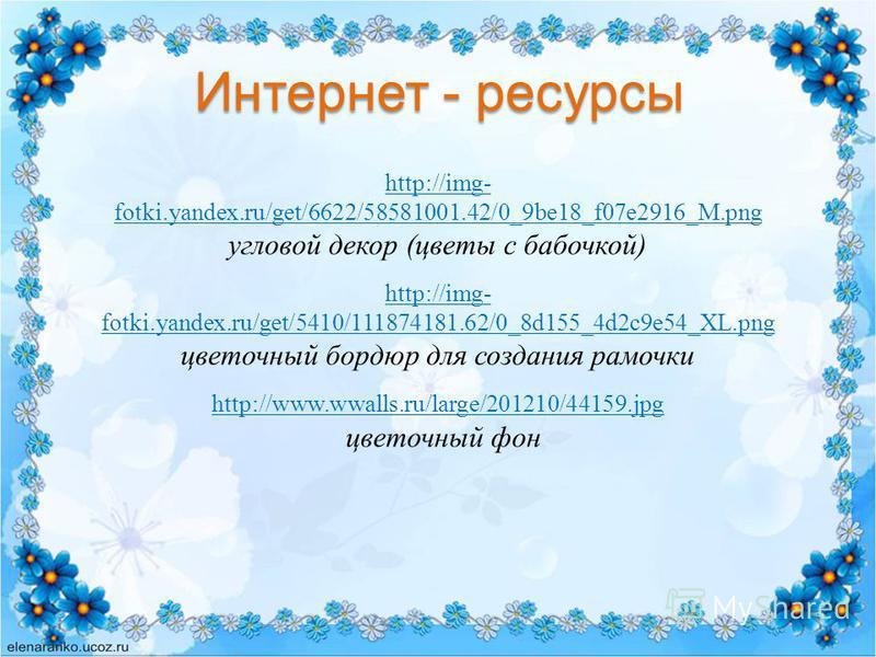Интернет - ресурсы http://img- fotki.yandex.ru/get/6622/58581001.42/0_9be18_f07e2916_M.png http://img- fotki.yandex.ru/get/6622/58581001.42/0_9be18_f07e2916_M.png угловой декор (цветы с бабочкой) http://img- fotki.yandex.ru/get/5410/111874181.62/0_8d