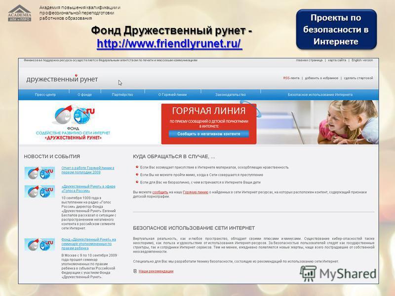 Проекты по безопасности в Интернете Фонд Дружественный рунет - http://www.friendlyrunet.ru/ Фонд Дружественный рунет - http://www.friendlyrunet.ru/ http://www.friendlyrunet.ru/ Академия повышения квалификации и профессиональной переподготовки работни