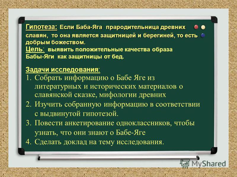 Гипотеза: Если Баба-Яга прародительница древних славян, то она является защитницей и берегиней, то есть добрым божеством. Цель: выявить положительные качества образа Бабы-Яги как защитницы от бед. Задачи исследования: 1. Собрать информацию о Бабе Яге