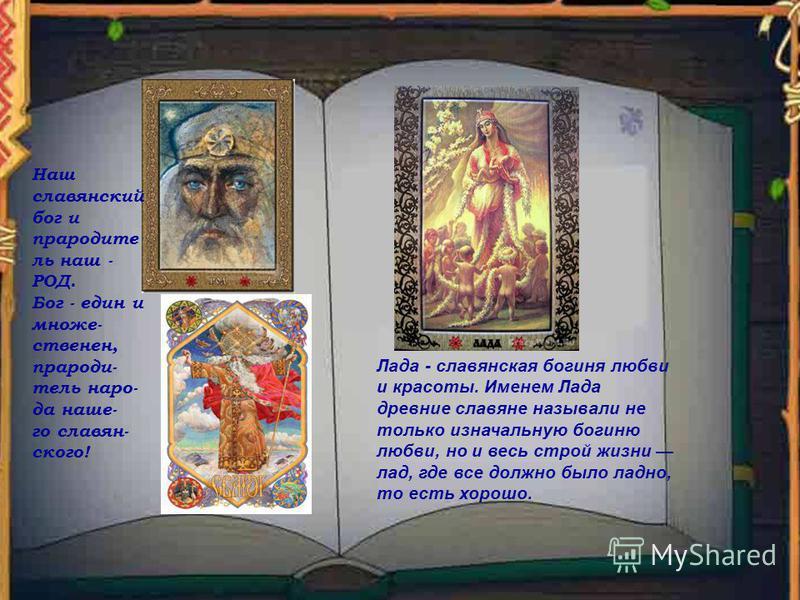 Наш славянский бог и прародитель наш - РОД. Бог - един и множеств енин, прародитель народа наше- го славянского! Лада - славянская богиня любви и красоты. Именем Лада древние славяне называли не только изначальную богиню любви, но и весь строй жизни