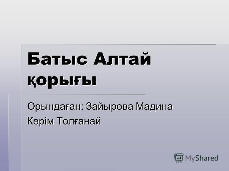 Батыс Алтай қ оры ғ ы Орындаған: Зайырова Мадина Кәрім Толғанай