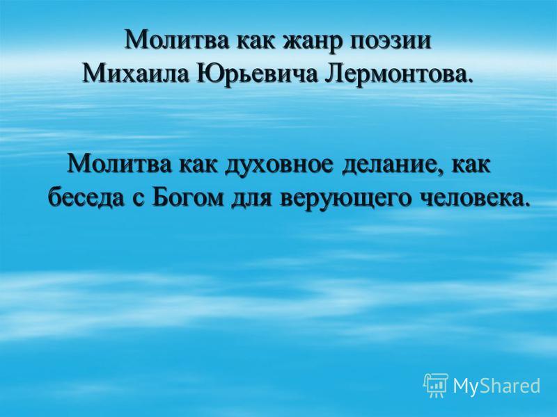 Молитва как жанр поэзии Михаила Юрьевича Лермонтова. Молитва как духовное делание, как беседа с Богом для верующего человека.