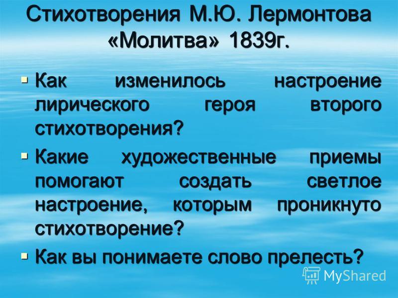 Стихотворения М.Ю. Лермонтова «Молитва» 1839 г. Как изменилось настроение лирического героя второго стихотворения? Как изменилось настроение лирического героя второго стихотворения? Какие художественные приемы помогают создать светлое настроение, кот