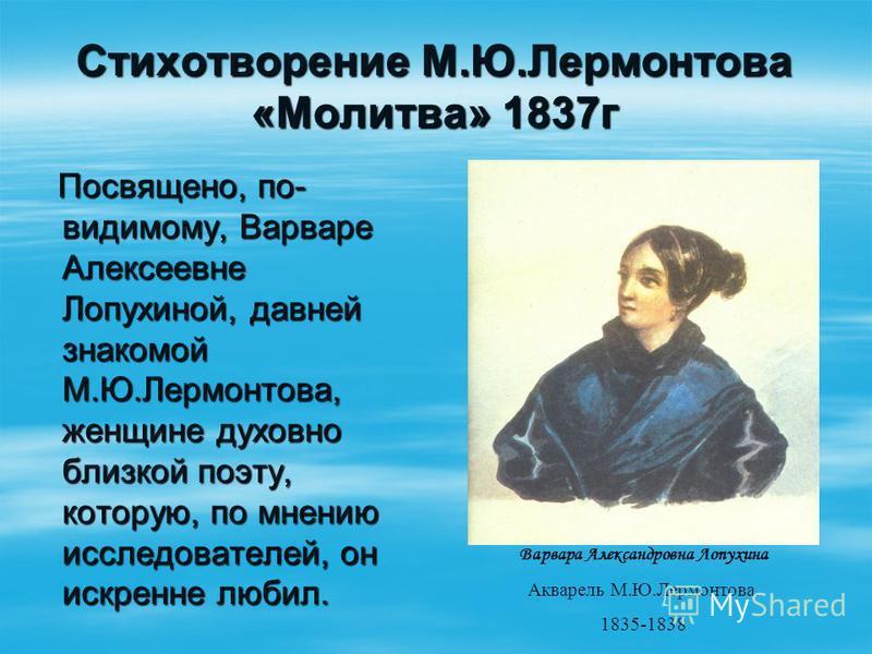 Стихотворение М.Ю.Лермонтова «Молитва» 1837 г Посвящено, по- видимому, Варваре Алексеевне Лопухиной, давней знакомой М.Ю.Лермонтова, женщине духовно близкой поэту, которую, по мнению исследователей, он искренне любил. Посвящено, по- видимому, Варваре
