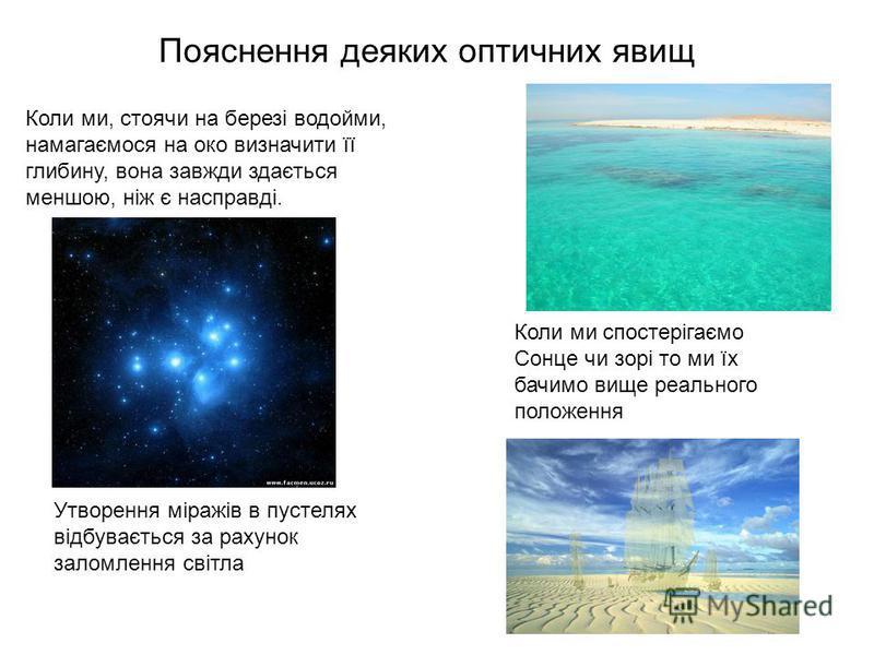 Пояснення деяких оптичних явищ Коли ми, стоячи на березі водойми, намагаємося на око визначити її глибину, вона завжди здається меншою, ніж є насправді. Коли ми спостерігаємо Сонце чи зорі то ми їх бачимо вище реального положення Утворення міражів в